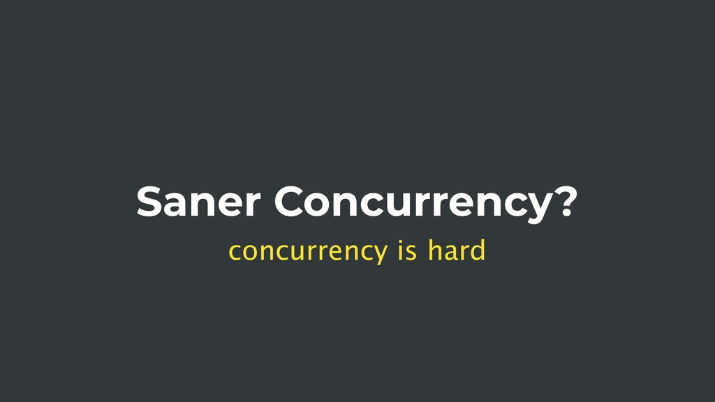 Saner Concurrency? concurrency is hard