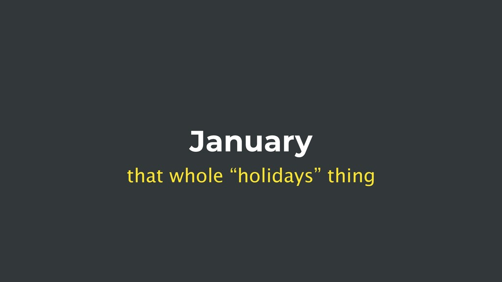 "January that whole ""holidays"" thing"