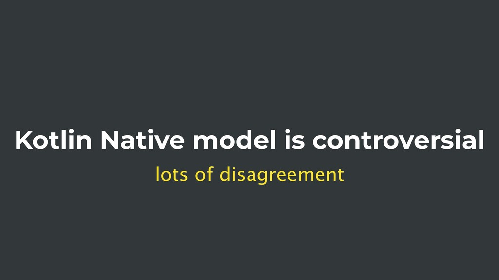 Kotlin Native model is controversial lots of di...