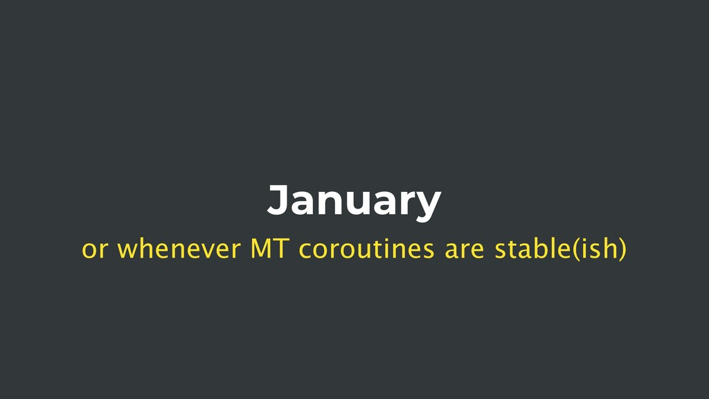 January or whenever MT coroutines are stable(is...