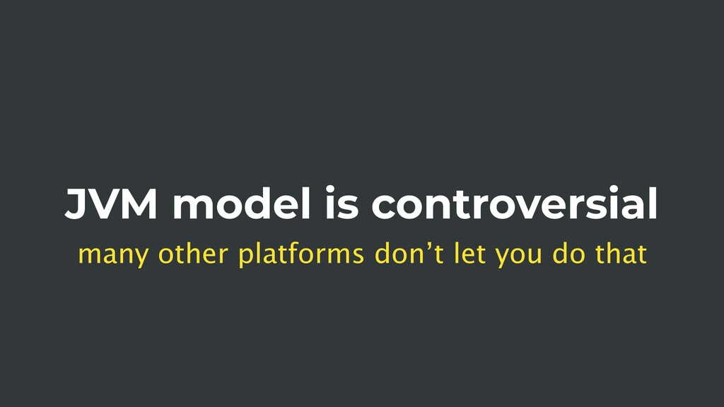 JVM model is controversial many other platforms...