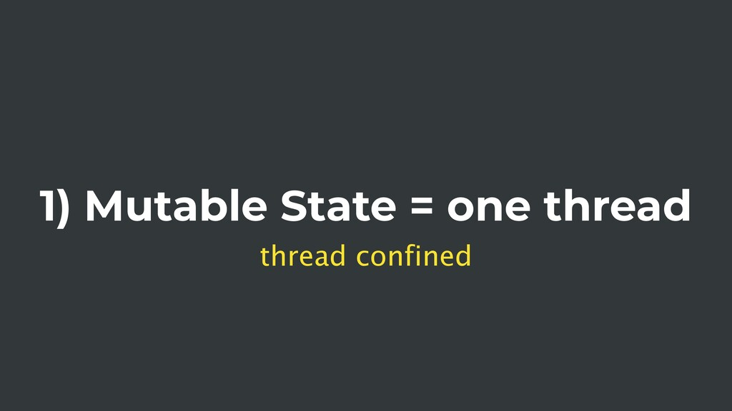1) Mutable State = one thread thread confined