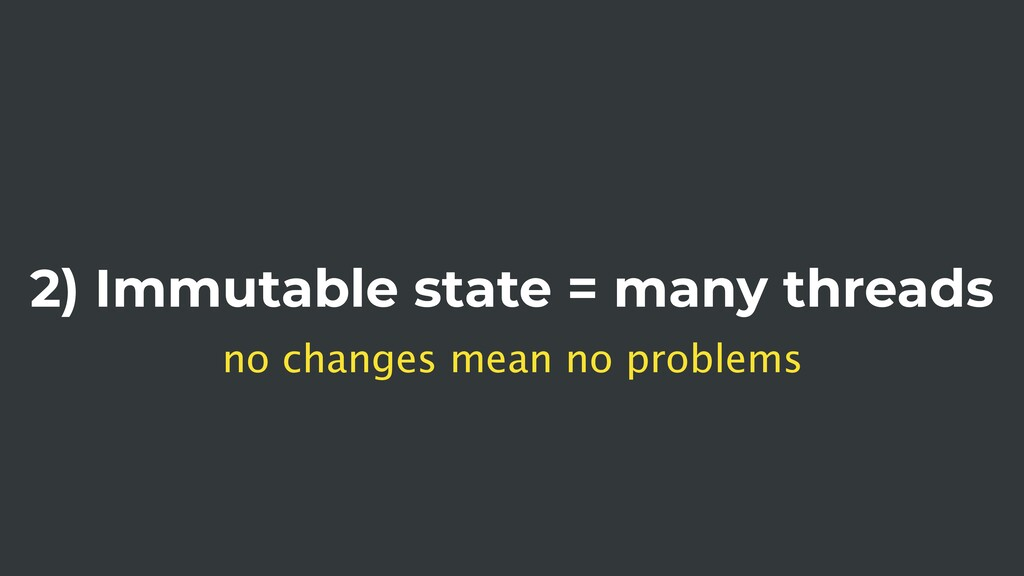 2) Immutable state = many threads no changes me...