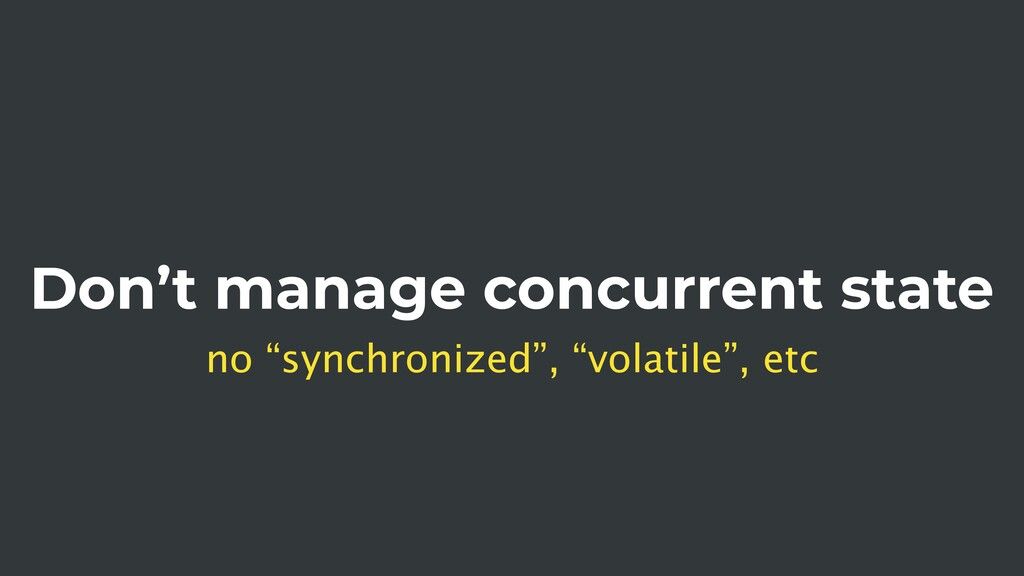 "Don't manage concurrent state no ""synchronized""..."