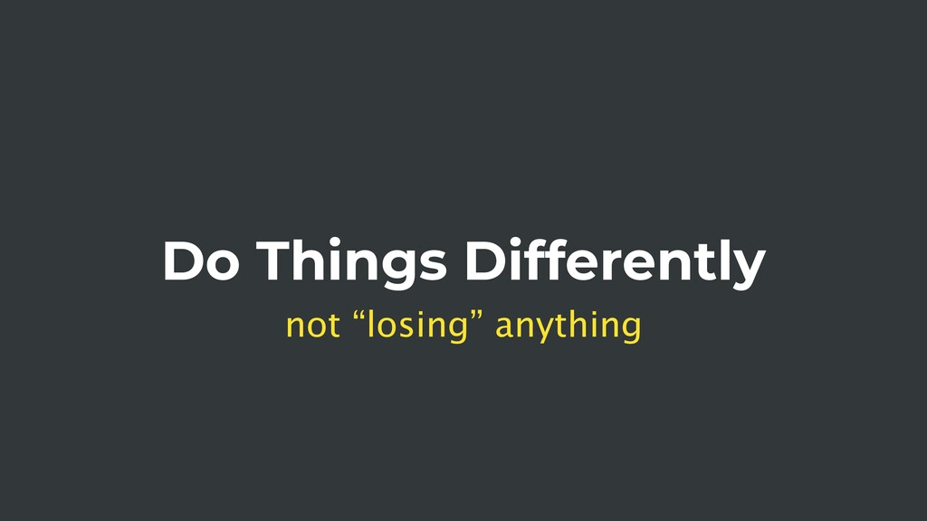 "Do Things Differently not ""losing"" anything"