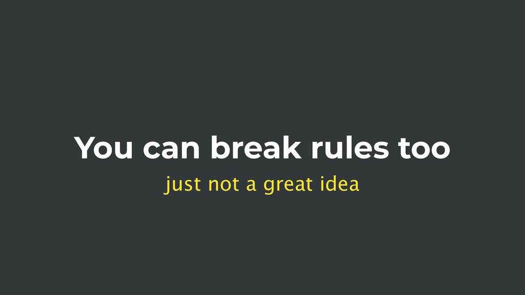 You can break rules too just not a great idea