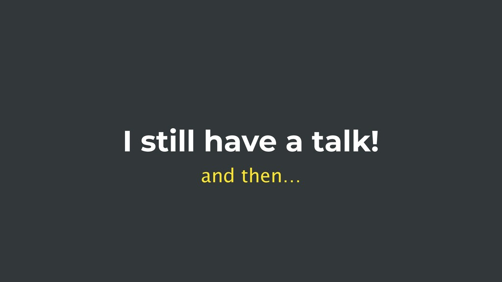 I still have a talk! and then…