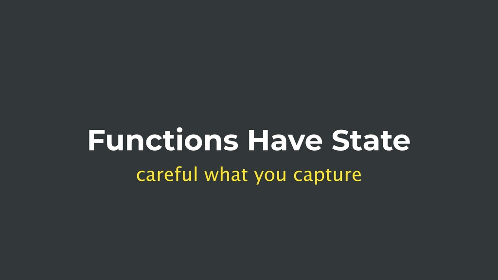 Functions Have State careful what you capture
