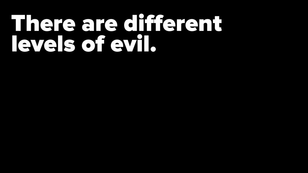 There are different levels of evil.