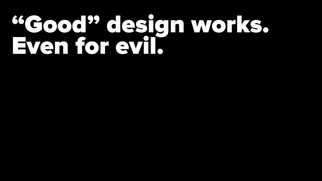 """""""Good"""" design works. Even for evil."""