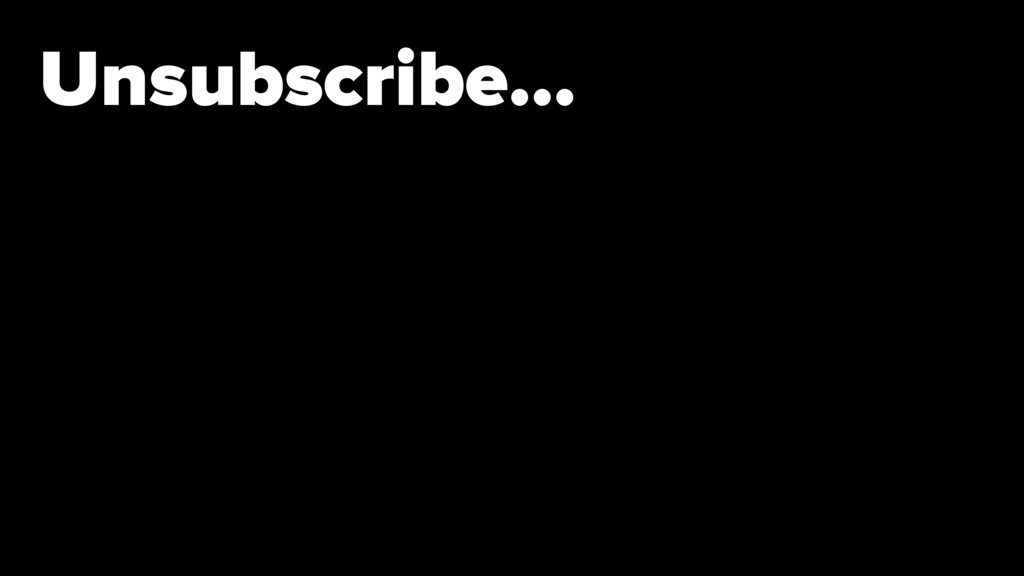 Unsubscribe…