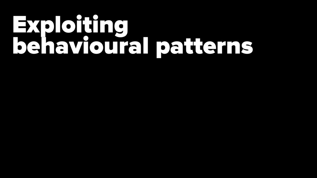 Exploiting  behavioural patterns