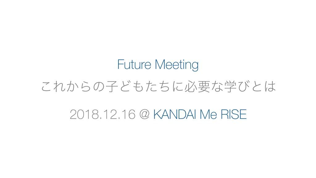 Future Meeting ͜Ε͔ΒͷࢠͲͨͪʹඞཁͳֶͼͱ 2018.12.16 @ ...
