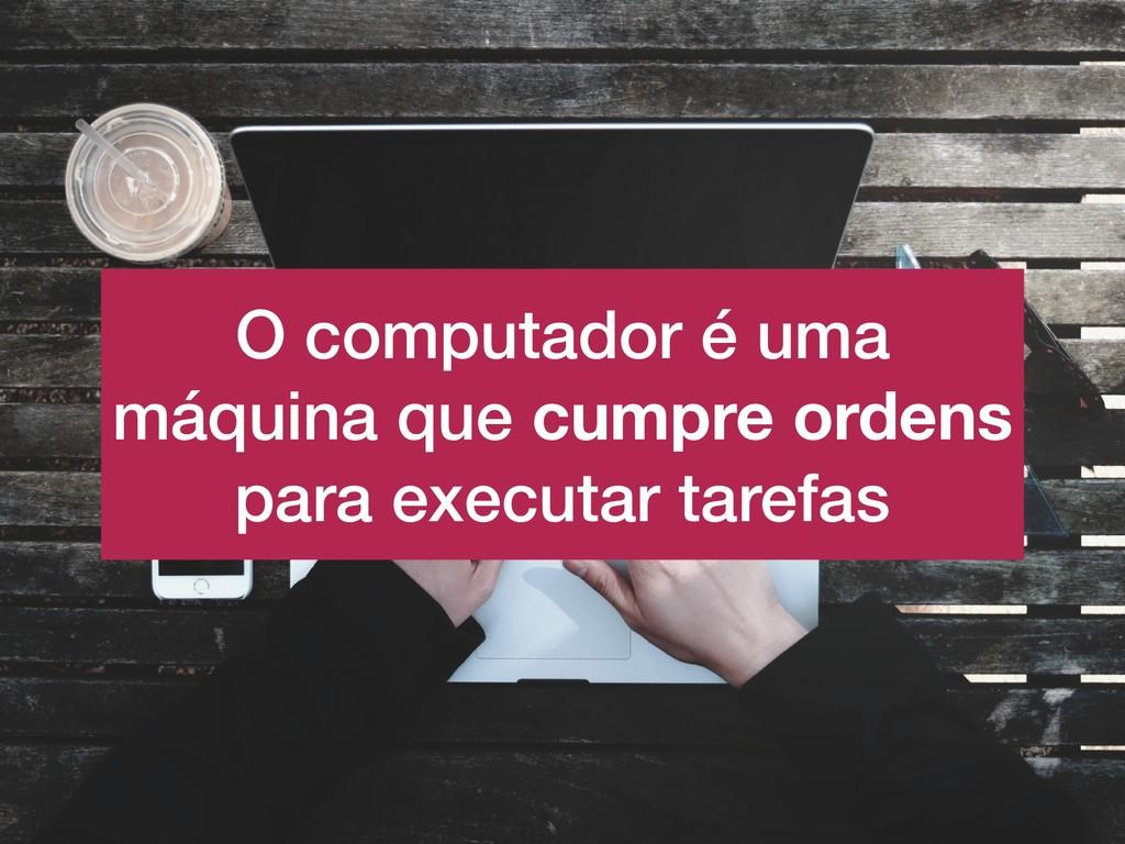 O computador é uma máquina que cumpre ordens pa...