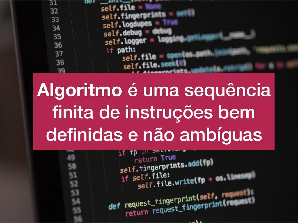 Algoritmo é uma sequência finita de instruções b...