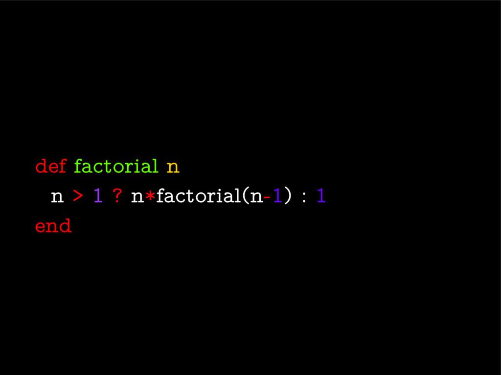 def factorial n n > 1 ? n*factorial(n-1) : 1 end