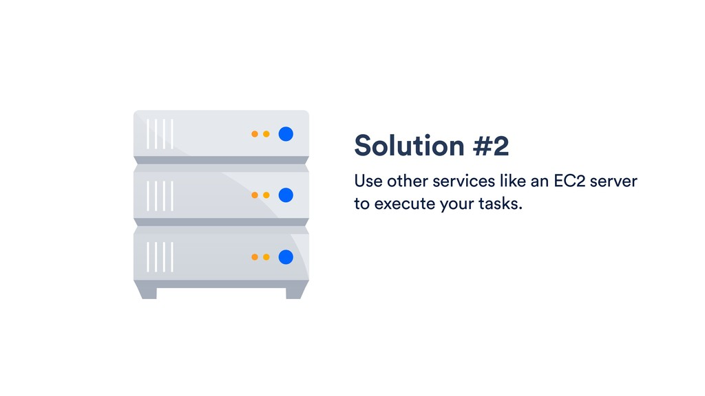 Solution #2 Use other services like an EC2 serv...