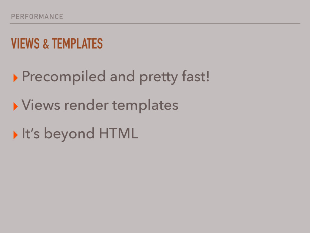 PERFORMANCE VIEWS & TEMPLATES ▸ Precompiled and...