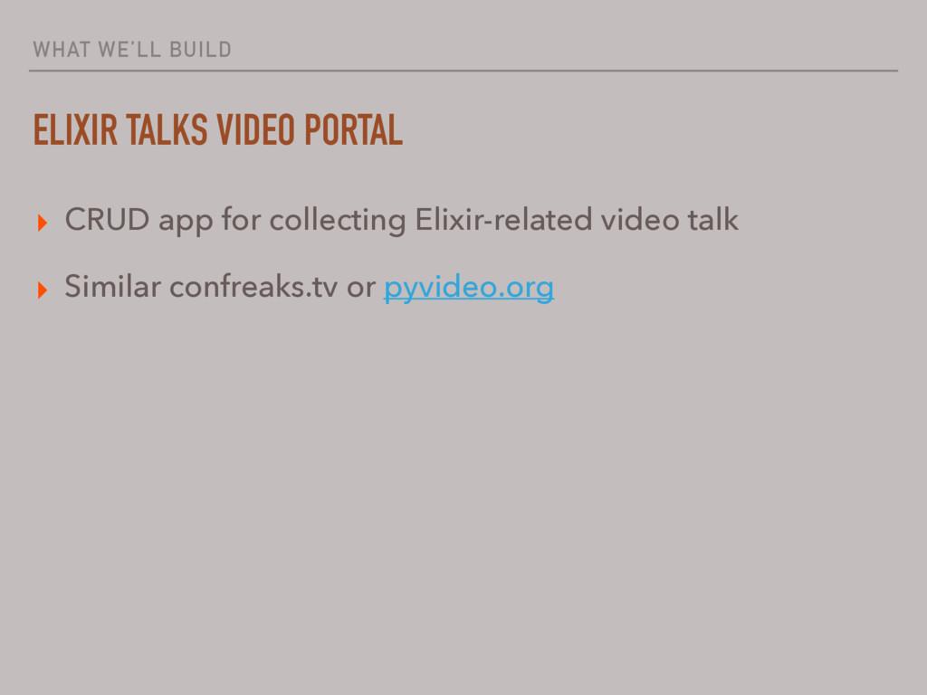 WHAT WE'LL BUILD ELIXIR TALKS VIDEO PORTAL ▸ CR...