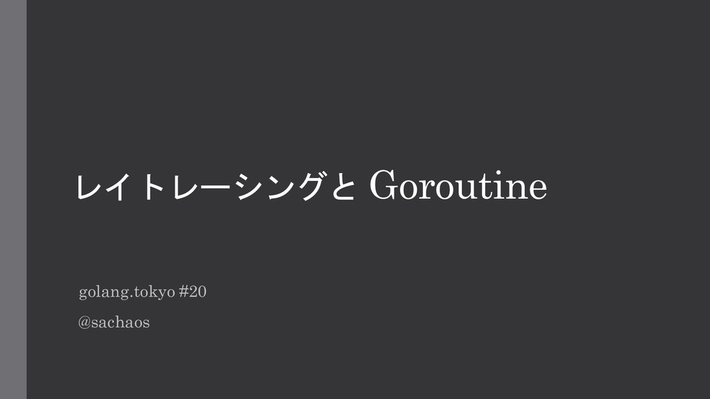 レイトレーシングと Goroutine golang.tokyo #20 @sachaos