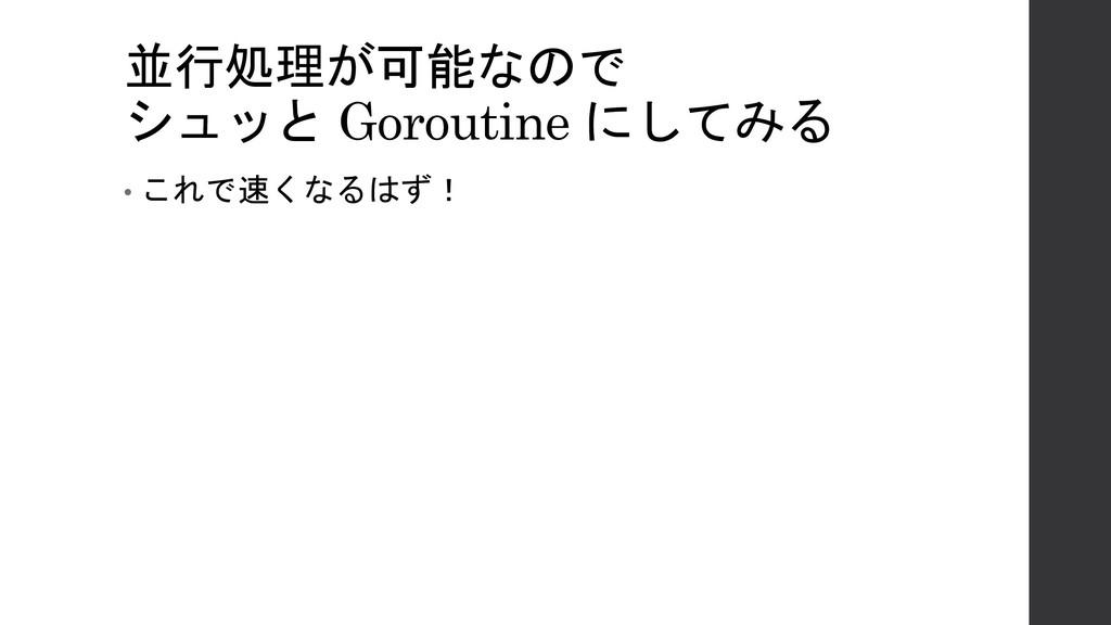 並行処理が可能なので シュッと Goroutine にしてみる • これで速くなるはず!