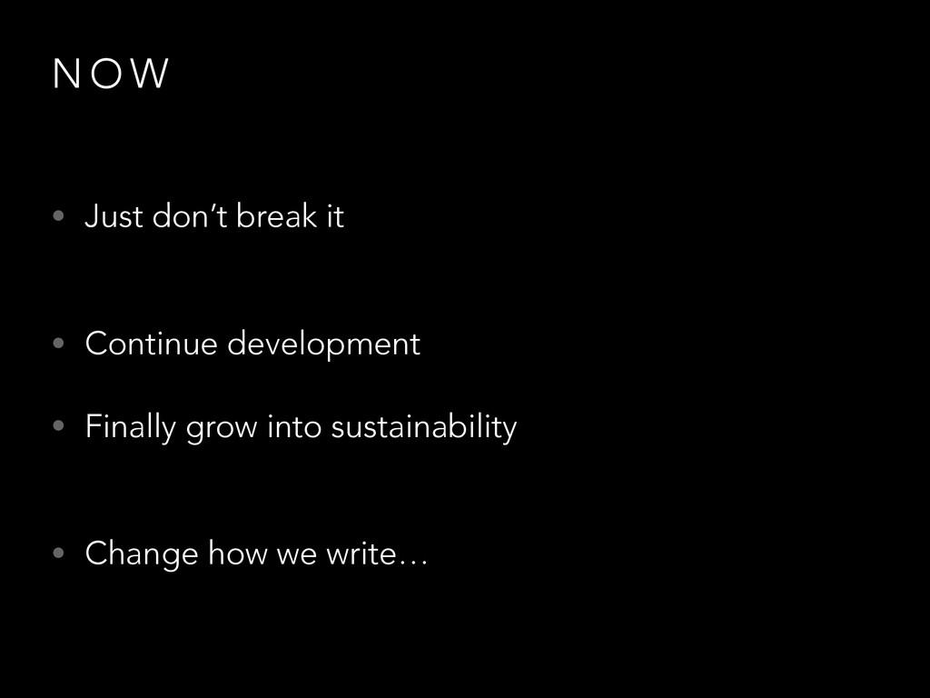 N O W • Just don't break it • Continue develop...