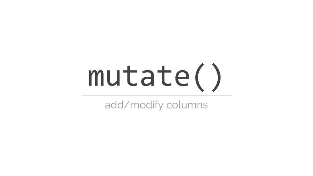 mutate() add/modify columns