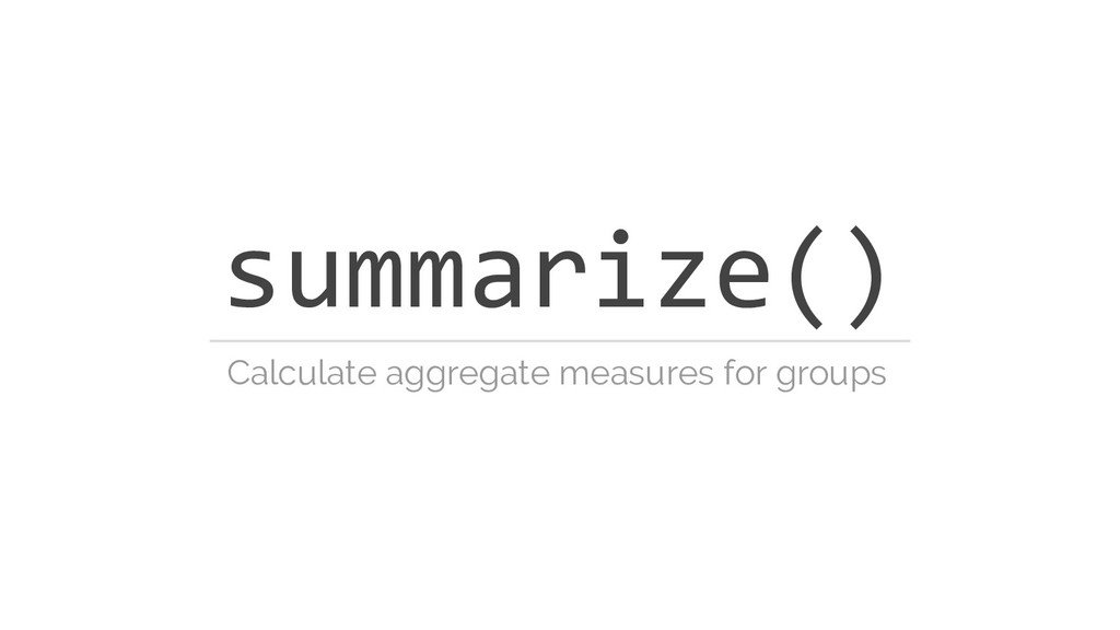 summarize() Calculate aggregate measures for gr...