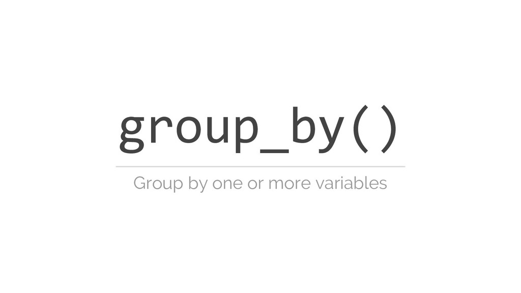 group_by() Group by one or more variables