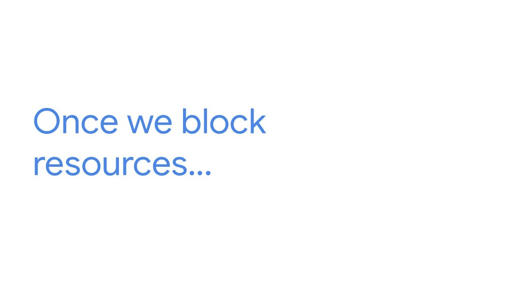 Once we block resources...