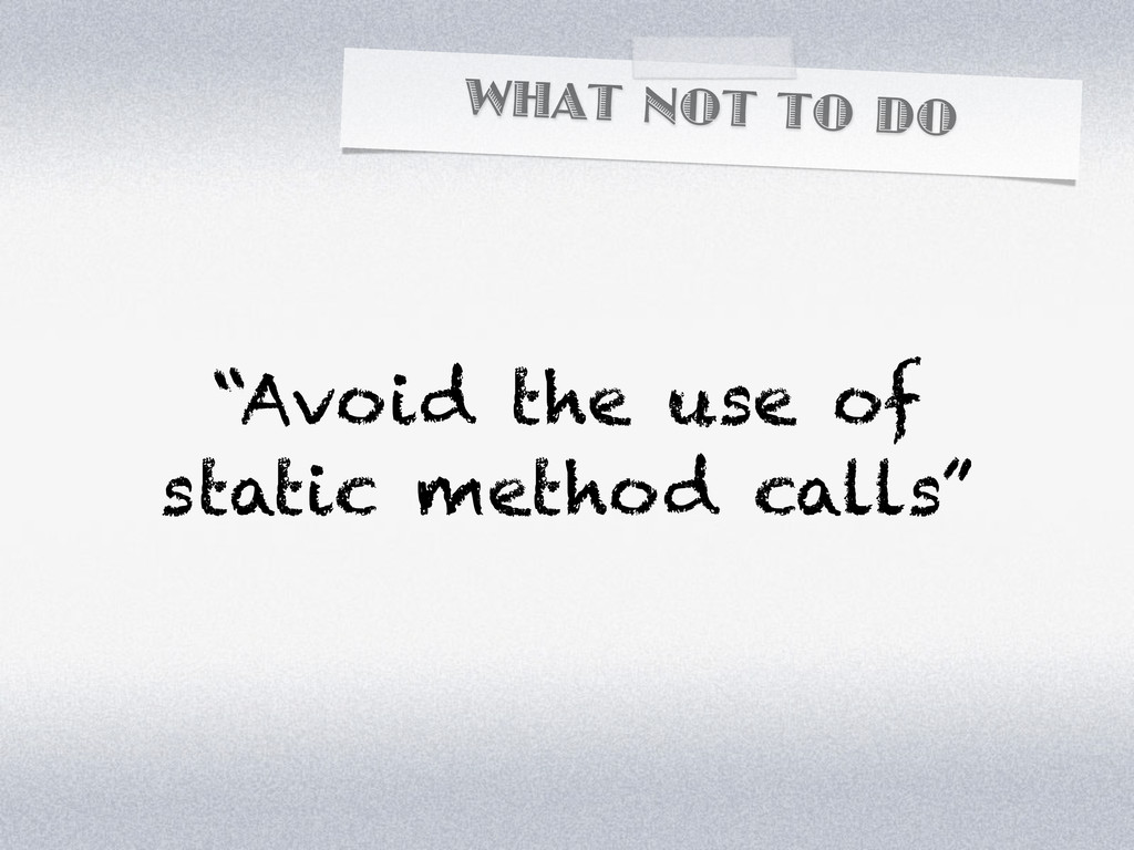 """WHAT NOT TO DO """"Avoid the use of static method ..."""