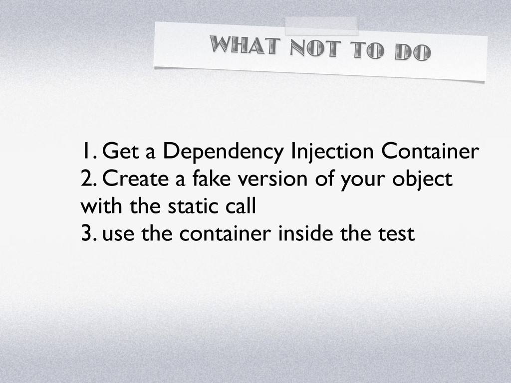 WHAT NOT TO DO 1. Get a Dependency Injection Co...
