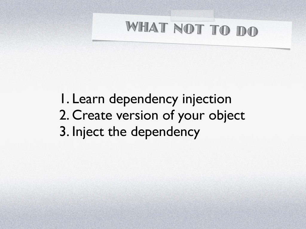 WHAT NOT TO DO 1. Learn dependency injection 2....