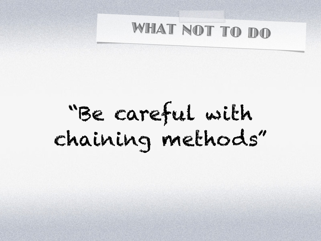 """WHAT NOT TO DO """"Be careful with chaining method..."""