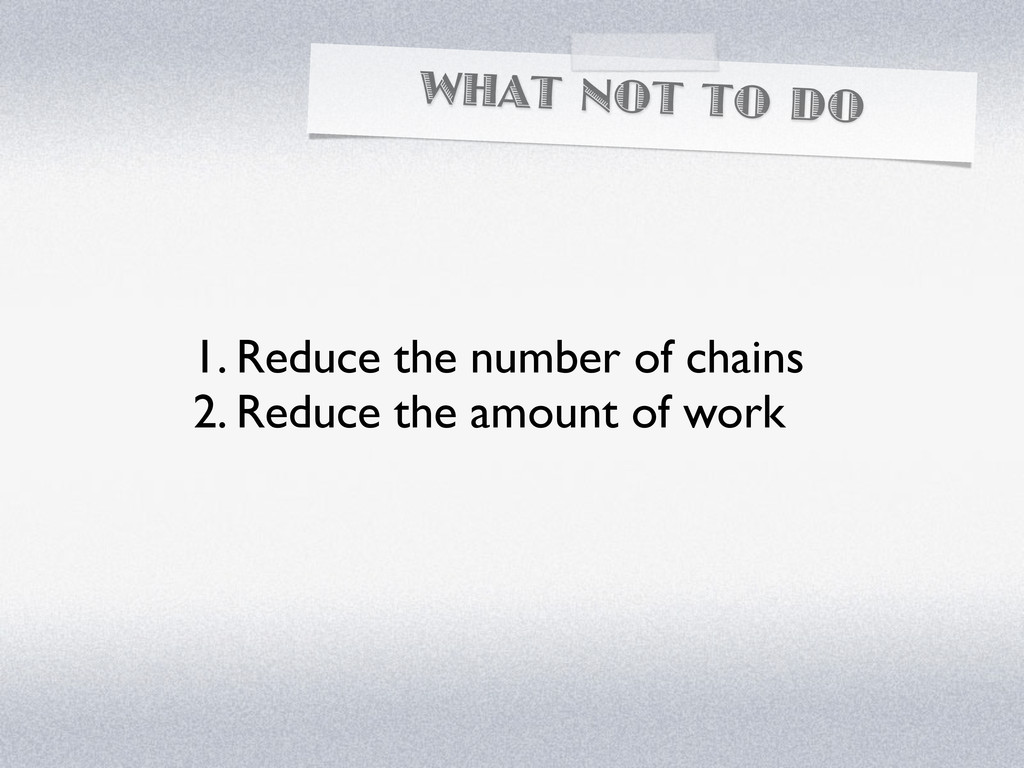 WHAT NOT TO DO 1. Reduce the number of chains 2...