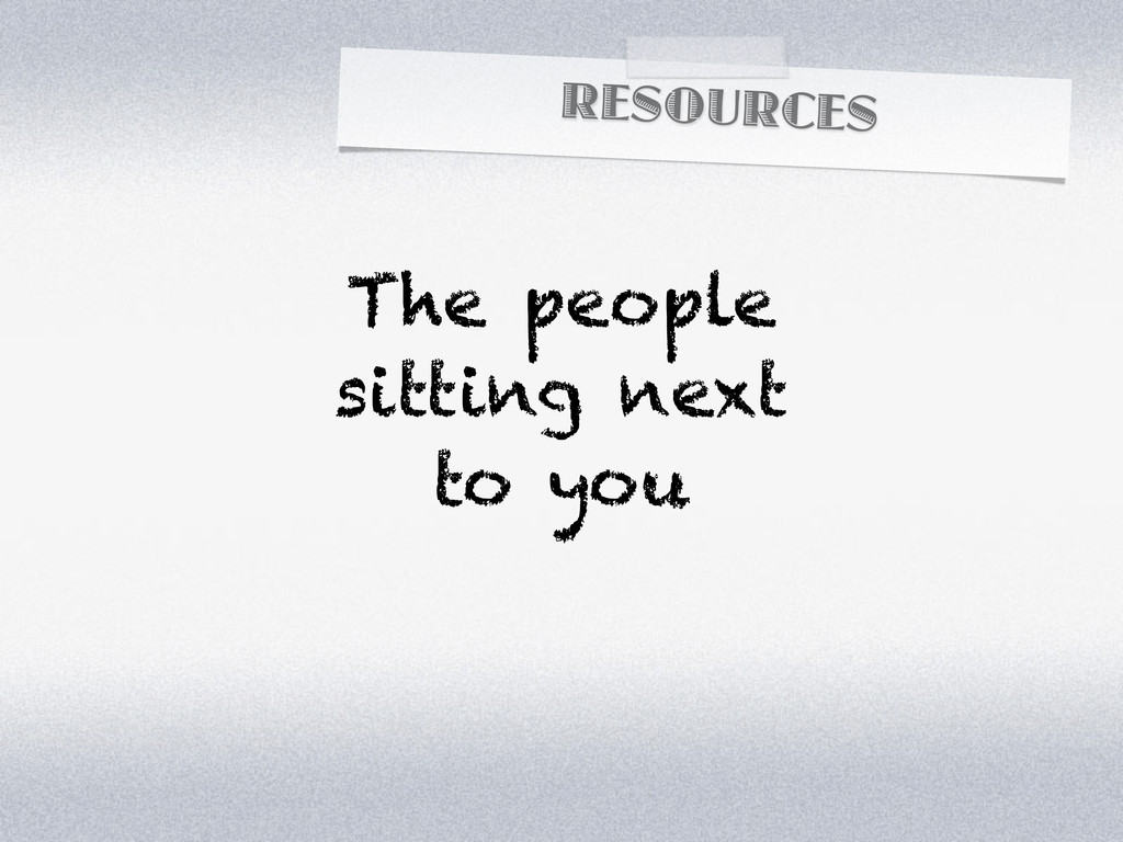 RESOURCES The people sitting next to you