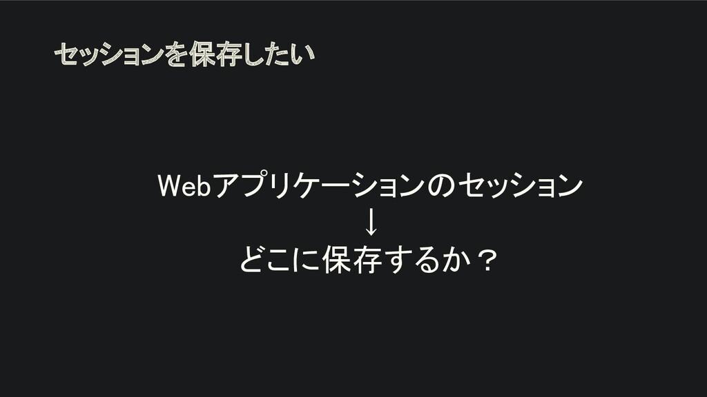Webアプリケーションのセッション ↓ どこに保存するか? セッションを保存したい