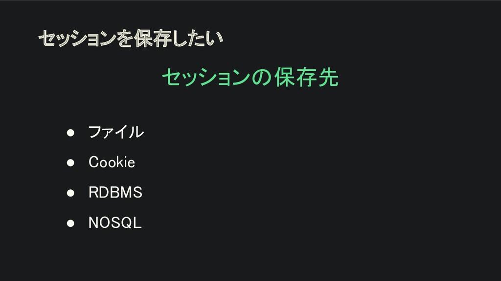 ● ファイル ● Cookie ● RDBMS ● NOSQL セッションを保存したい...