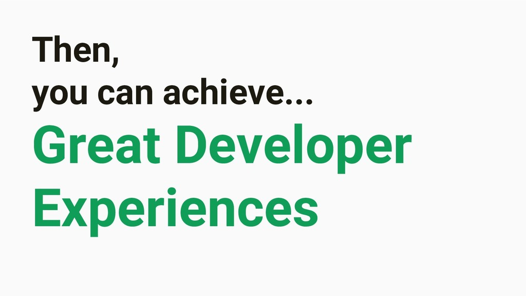 Then, you can achieve... Great Developer Experi...