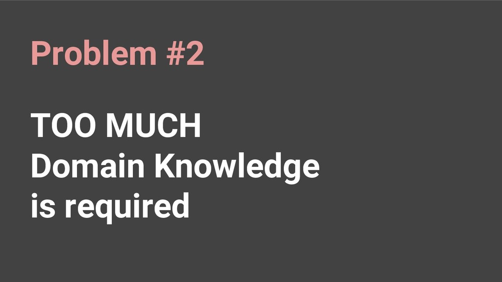 TOO MUCH Domain Knowledge is required Problem #2