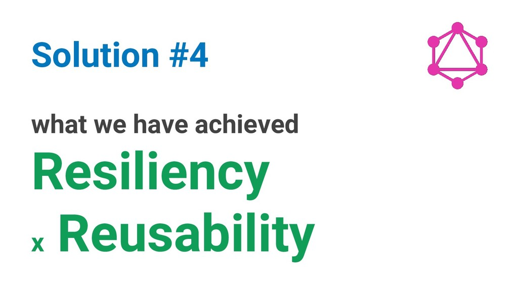 what we have achieved Resiliency x Reusability ...