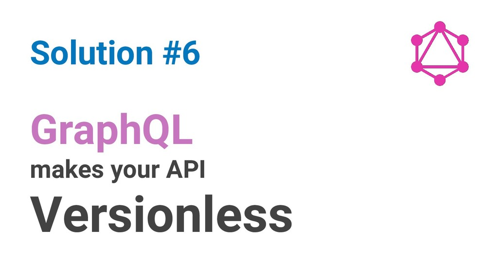 GraphQL makes your API Versionless Solution #6
