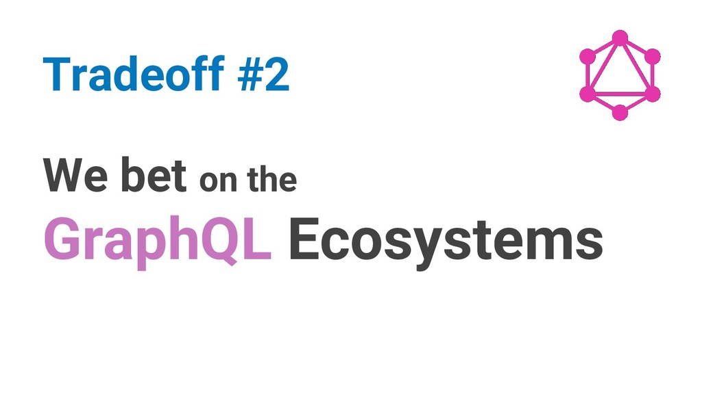 We bet on the GraphQL Ecosystems Tradeoff #2