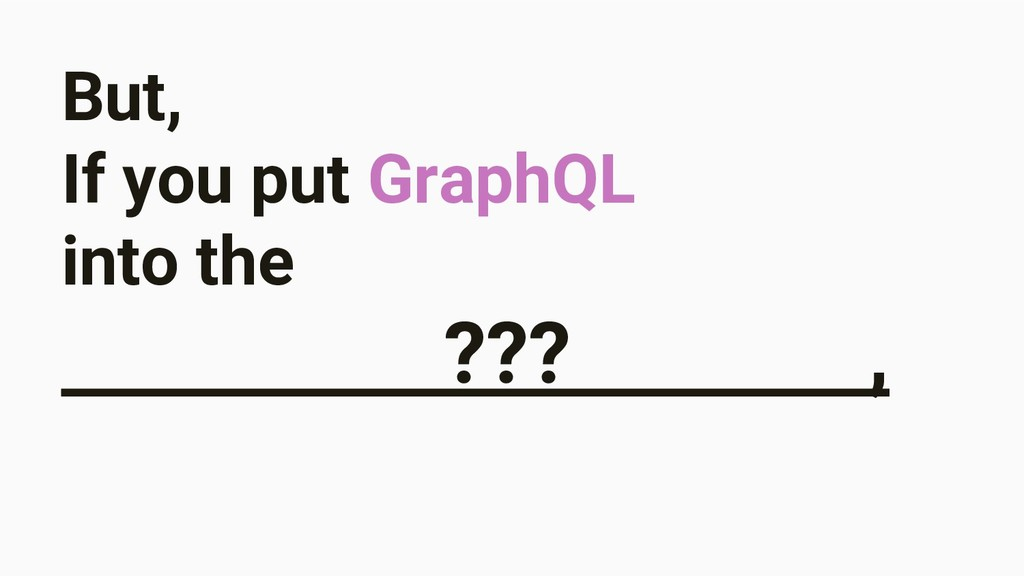 But, If you put GraphQL into the ??? ,