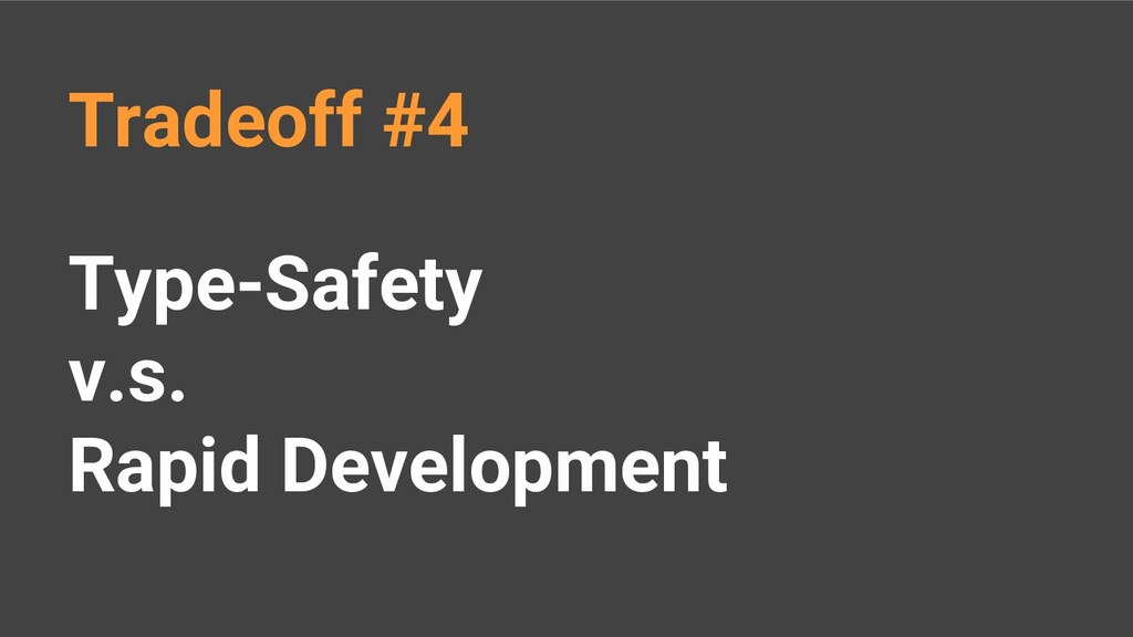 Type-Safety v.s. Rapid Development Tradeoff #4