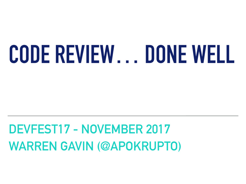 CODE REVIEW… DONE WELL DEVFEST17 - NOVEMBER 201...