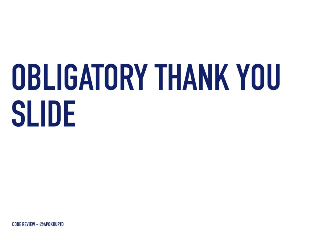 OBLIGATORY THANK YOU SLIDE CODE REVIEW - @APOKR...