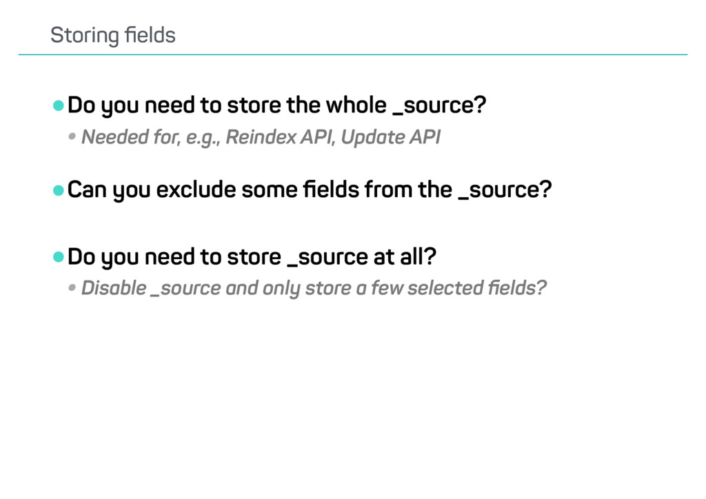 •Do you need to store the whole _source? •Neede...