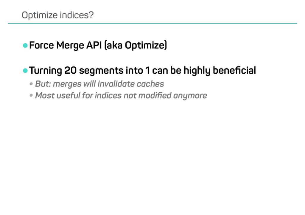 •Force Merge API (aka Optimize) •Turning 20 seg...