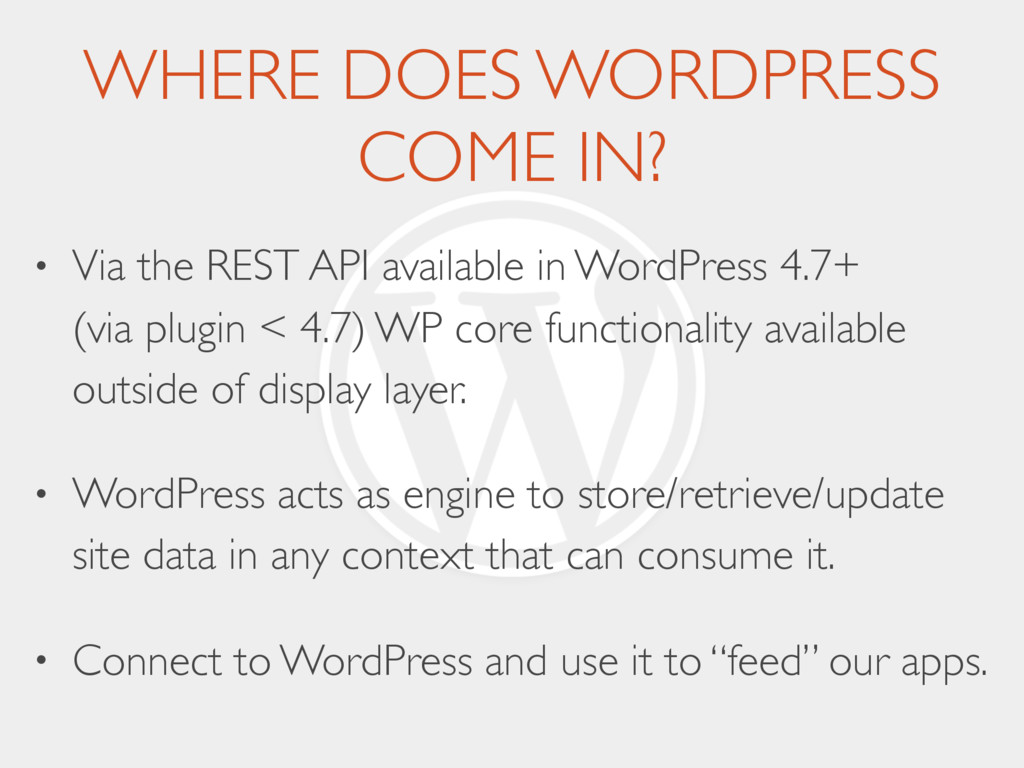 WHERE DOES WORDPRESS COME IN? • Via the REST AP...